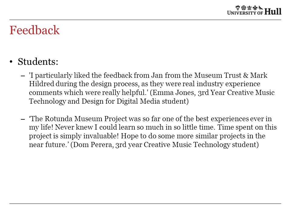 Feedback Students: – I particularly liked the feedback from Jan from the Museum Trust & Mark Hildred during the design process, as they were real industry experience comments which were really helpful. (Emma Jones, 3rd Year Creative Music Technology and Design for Digital Media student) – The Rotunda Museum Project was so far one of the best experiences ever in my life.