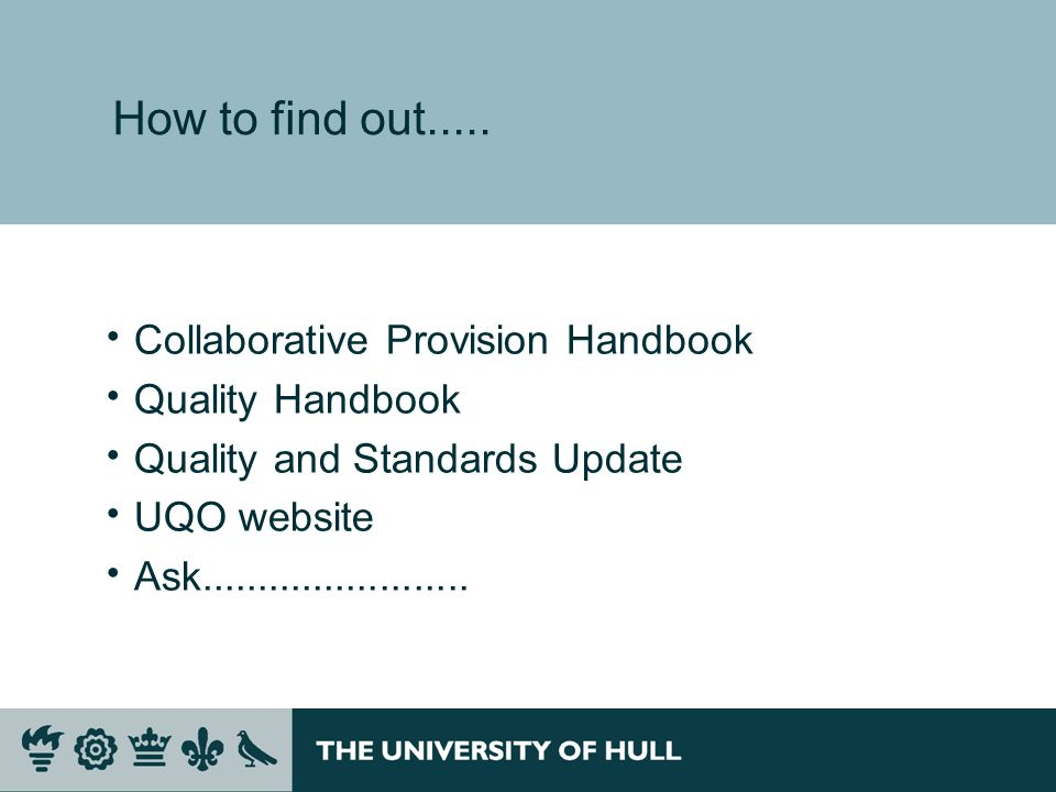 How to find out..... Collaborative Provision Handbook Quality Handbook Quality and Standards Update UQO website Ask........................