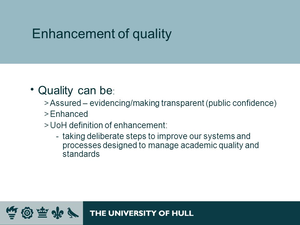 Enhancement of quality Quality can be : >Assured – evidencing/making transparent (public confidence) >Enhanced >UoH definition of enhancement: ­taking