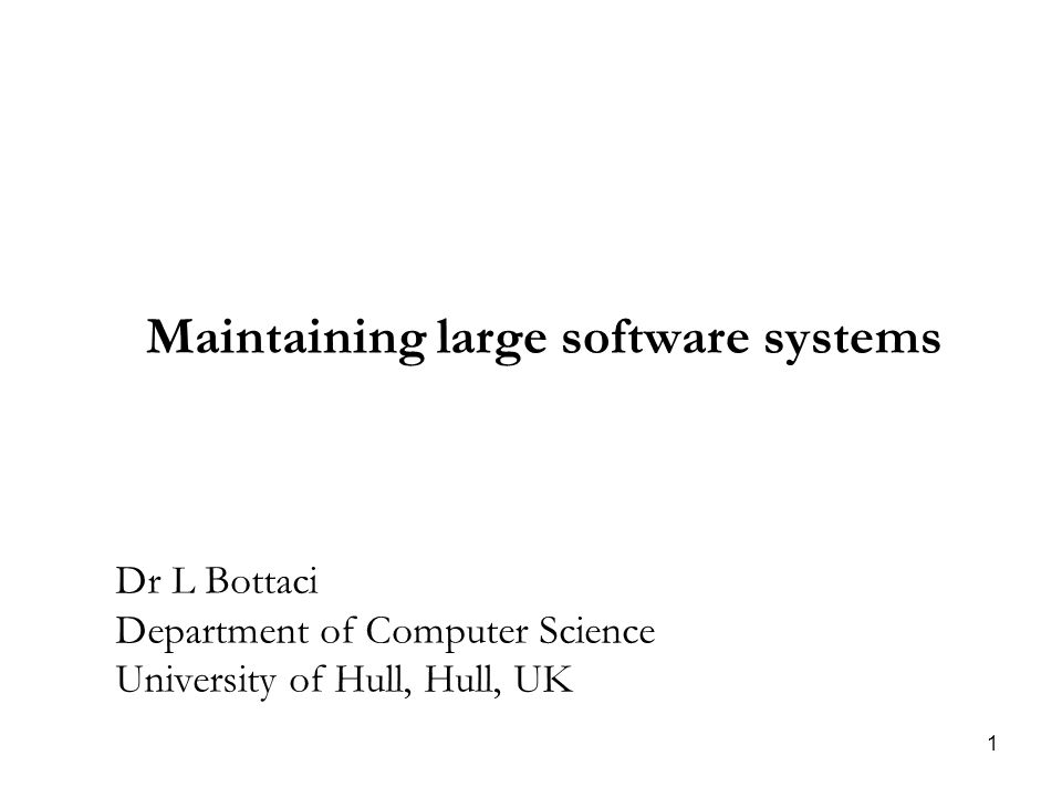 1 Maintaining large software systems Dr L Bottaci Department of Computer Science University of Hull, Hull, UK