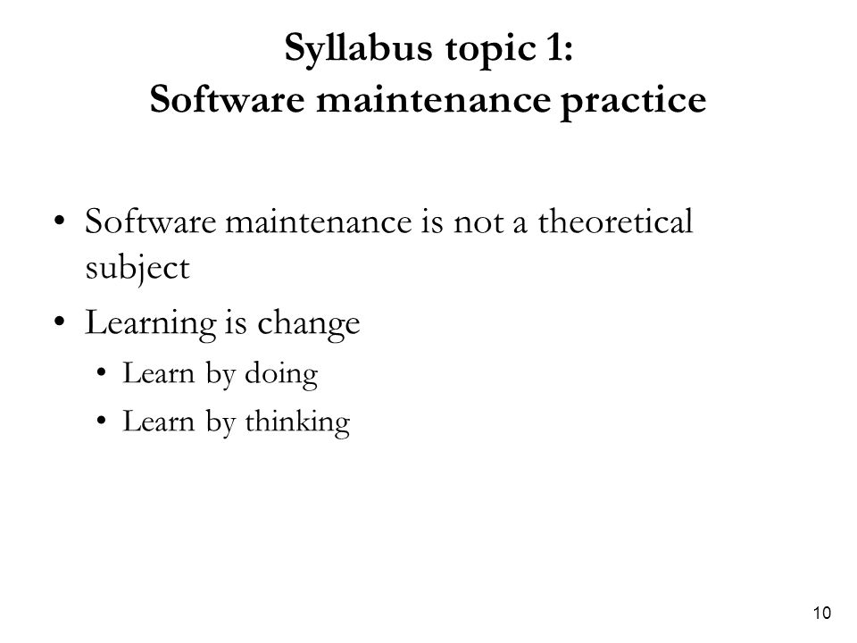 10 Syllabus topic 1: Software maintenance practice Software maintenance is not a theoretical subject Learning is change Learn by doing Learn by thinki