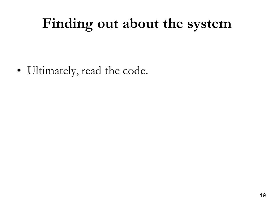 19 Finding out about the system Ultimately, read the code.