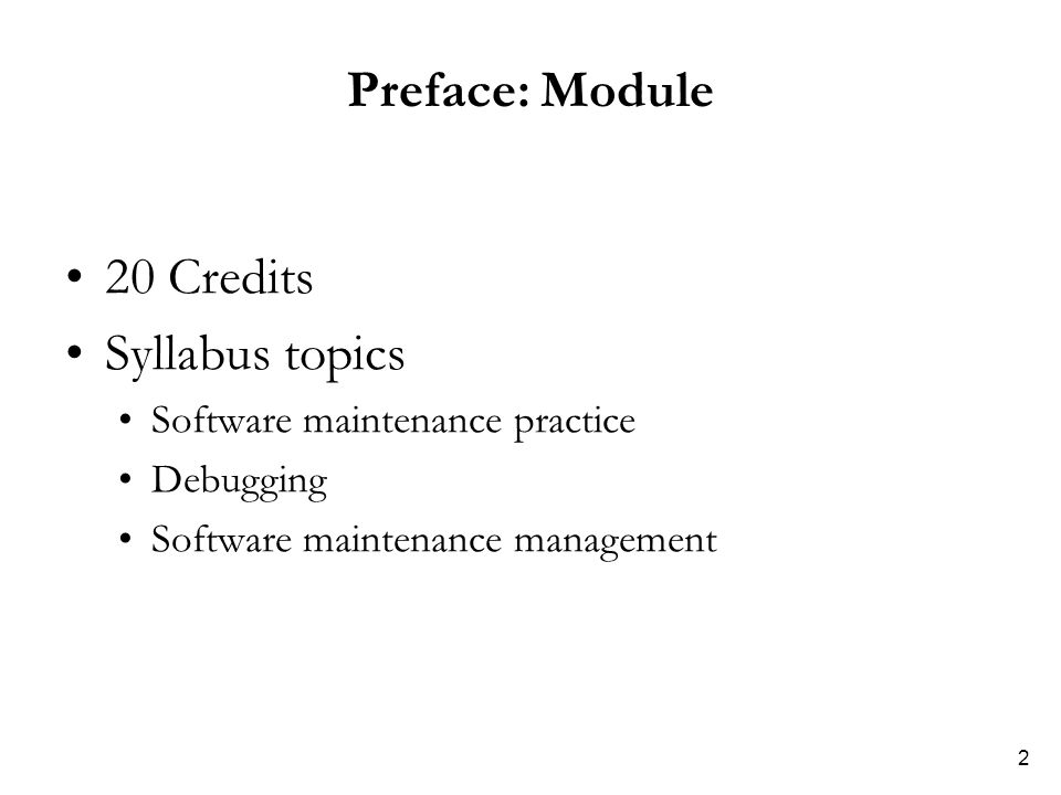 2 Preface: Module 20 Credits Syllabus topics Software maintenance practice Debugging Software maintenance management