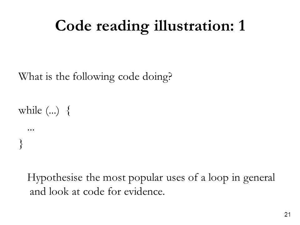 21 Code reading illustration: 1 What is the following code doing? while (...) {... } Hypothesise the most popular uses of a loop in general and look a
