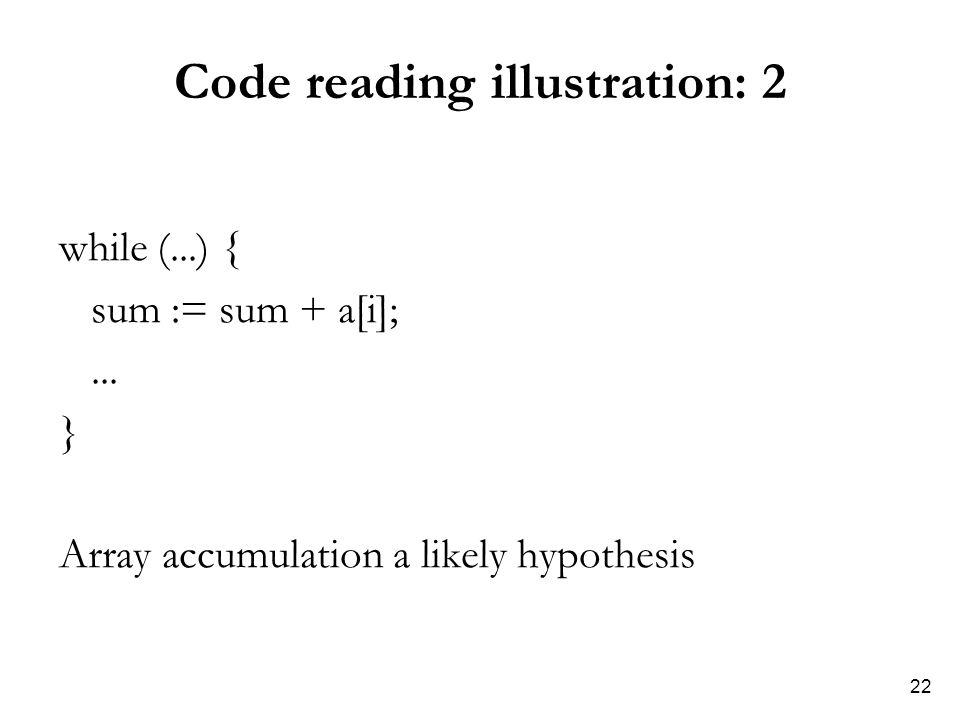 22 Code reading illustration: 2 while (...) { sum := sum + a[i];...