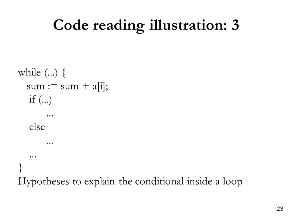 23 Code reading illustration: 3 while (...) { sum := sum + a[i]; if (...)... else... } Hypotheses to explain the conditional inside a loop