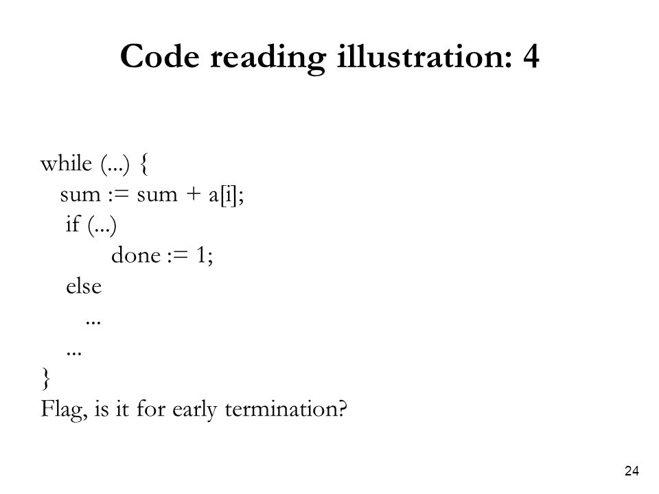 24 Code reading illustration: 4 while (...) { sum := sum + a[i]; if (...) done := 1; else... } Flag, is it for early termination?