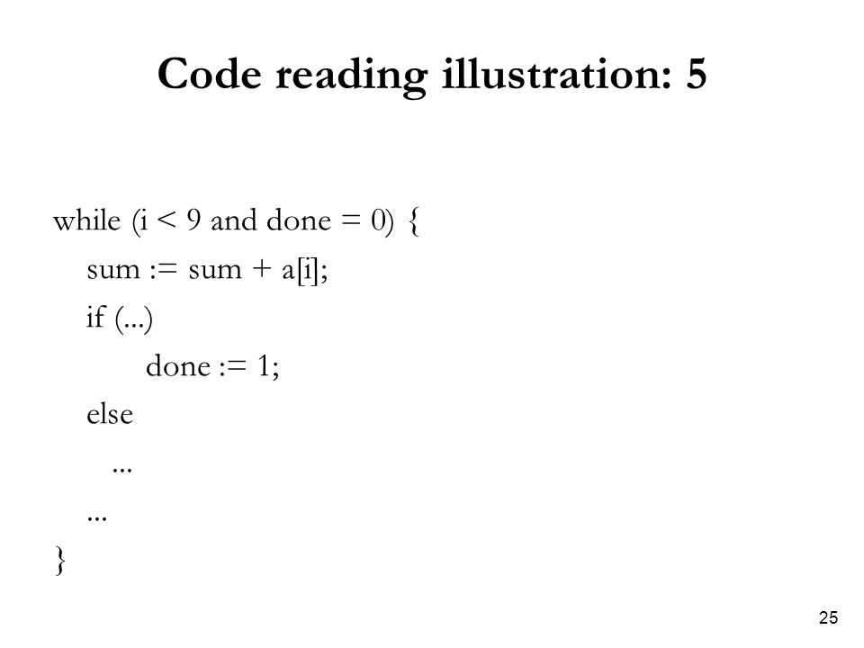 25 Code reading illustration: 5 while (i < 9 and done = 0) { sum := sum + a[i]; if (...) done := 1; else...