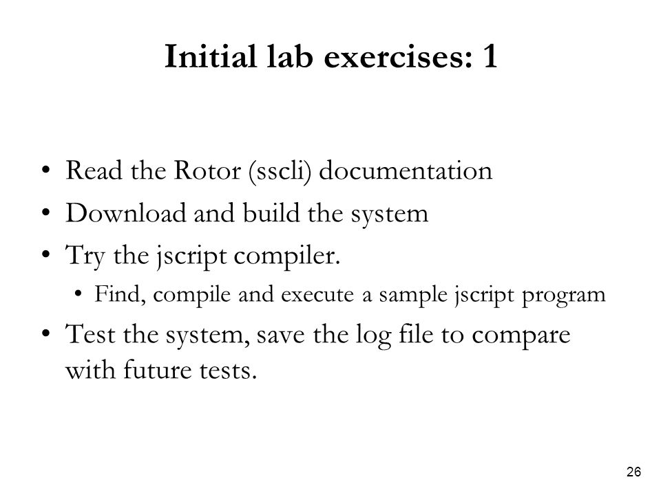 26 Initial lab exercises: 1 Read the Rotor (sscli) documentation Download and build the system Try the jscript compiler.