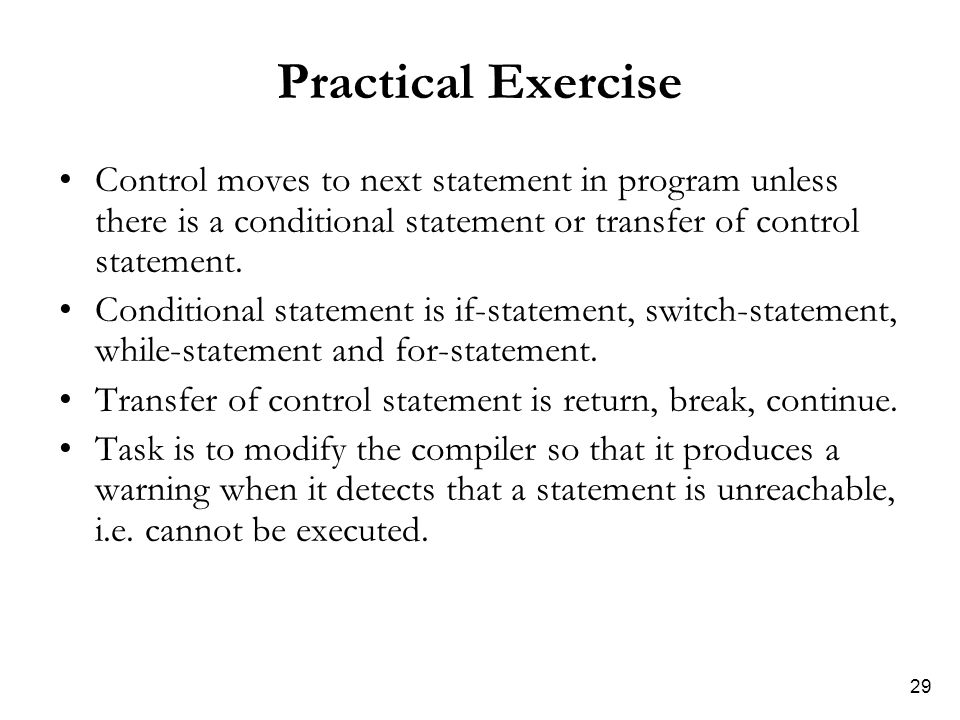 29 Practical Exercise Control moves to next statement in program unless there is a conditional statement or transfer of control statement. Conditional