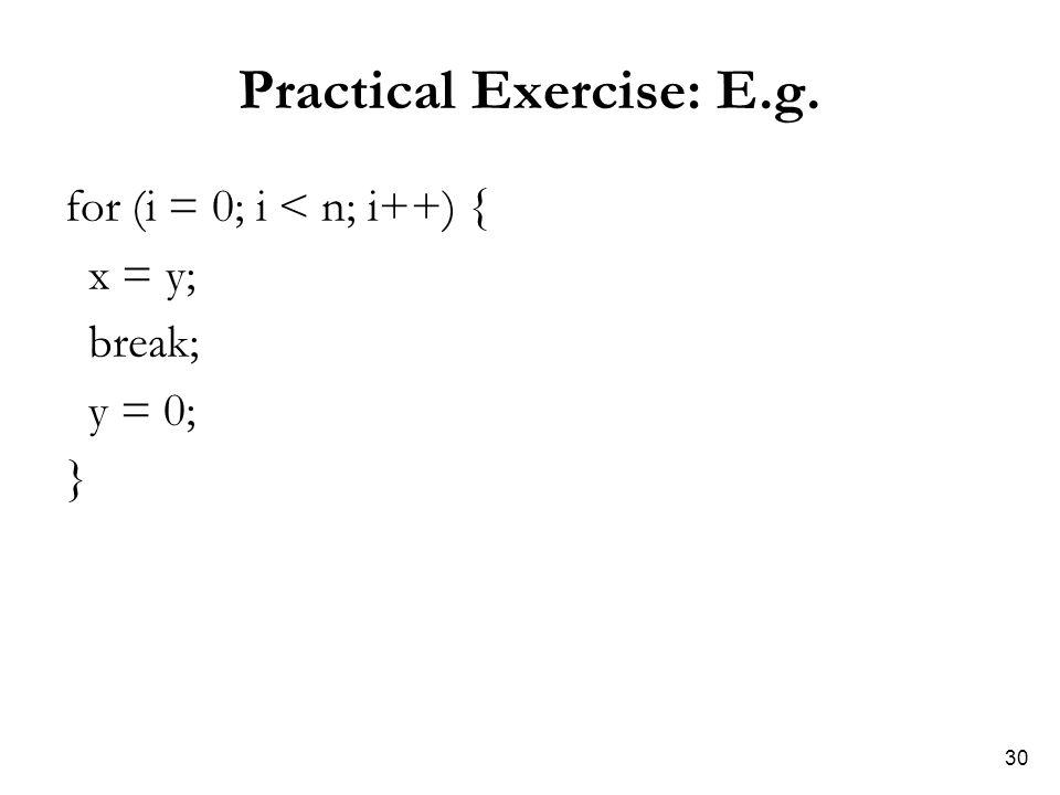 30 Practical Exercise: E.g. for (i = 0; i < n; i++) { x = y; break; y = 0; }