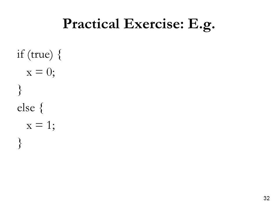 32 Practical Exercise: E.g. if (true) { x = 0; } else { x = 1; }