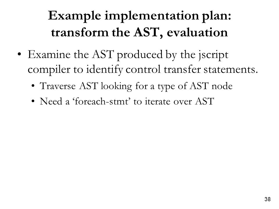 38 Example implementation plan: transform the AST, evaluation Examine the AST produced by the jscript compiler to identify control transfer statements.