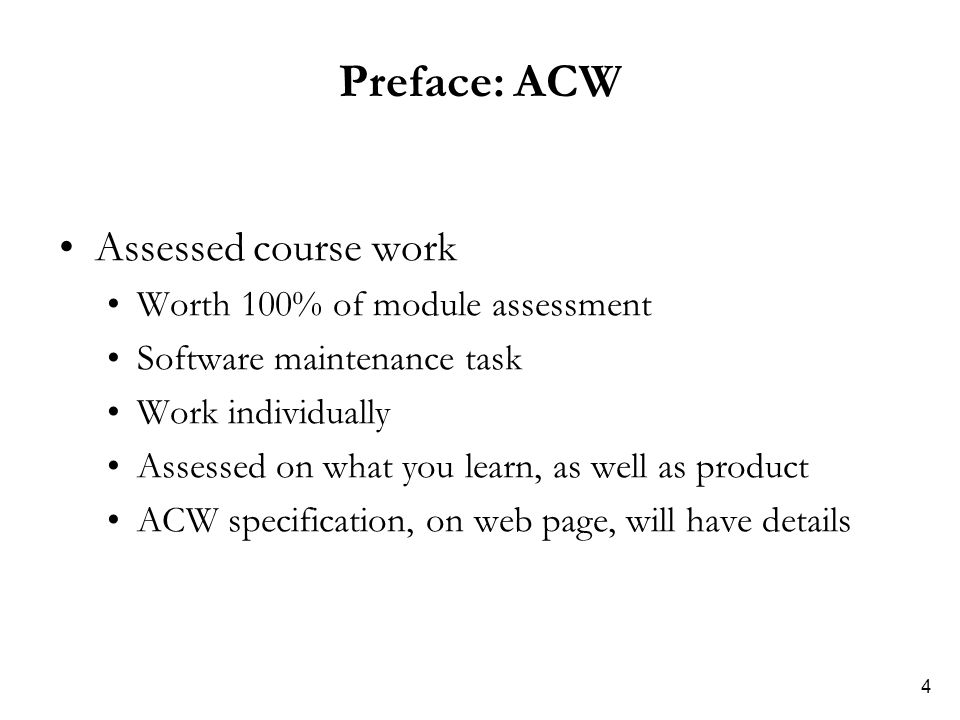 4 Preface: ACW Assessed course work Worth 100% of module assessment Software maintenance task Work individually Assessed on what you learn, as well as