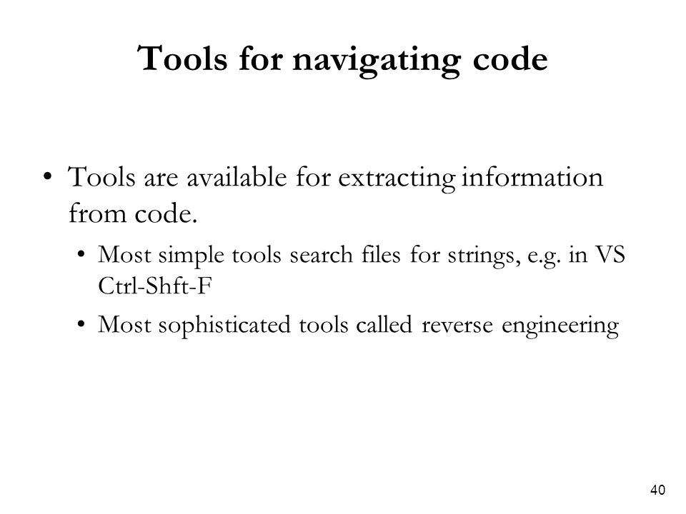 40 Tools for navigating code Tools are available for extracting information from code. Most simple tools search files for strings, e.g. in VS Ctrl-Shf