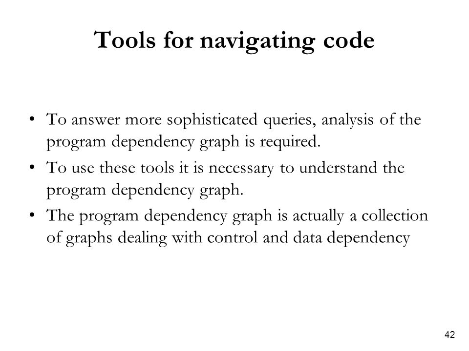 42 Tools for navigating code To answer more sophisticated queries, analysis of the program dependency graph is required. To use these tools it is nece
