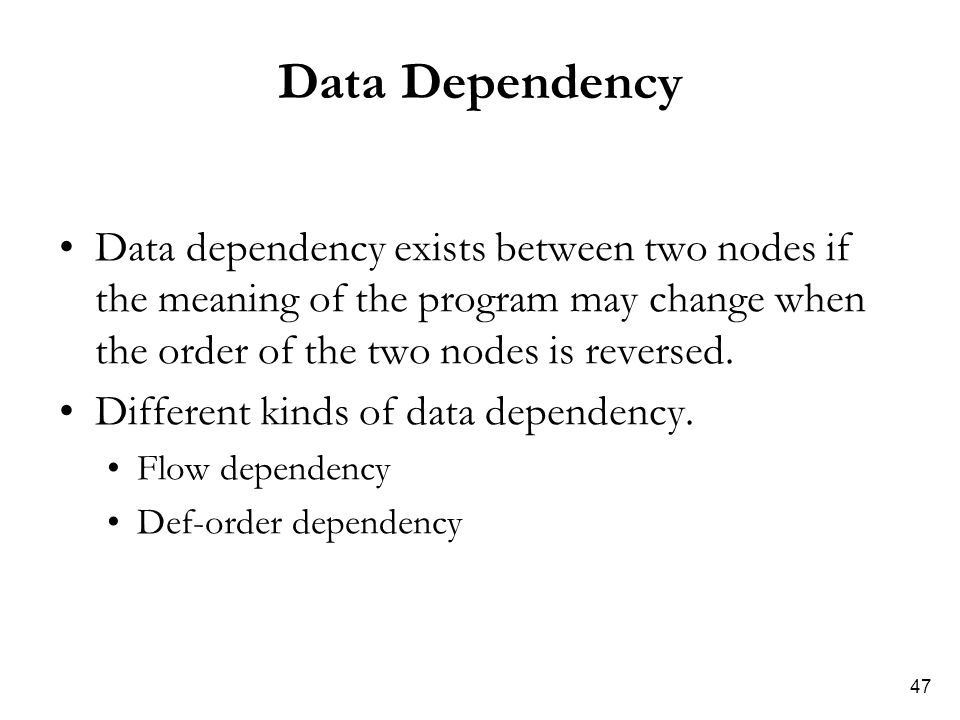 47 Data Dependency Data dependency exists between two nodes if the meaning of the program may change when the order of the two nodes is reversed. Diff