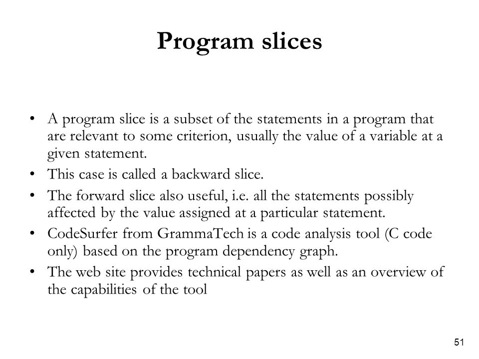51 Program slices A program slice is a subset of the statements in a program that are relevant to some criterion, usually the value of a variable at a given statement.