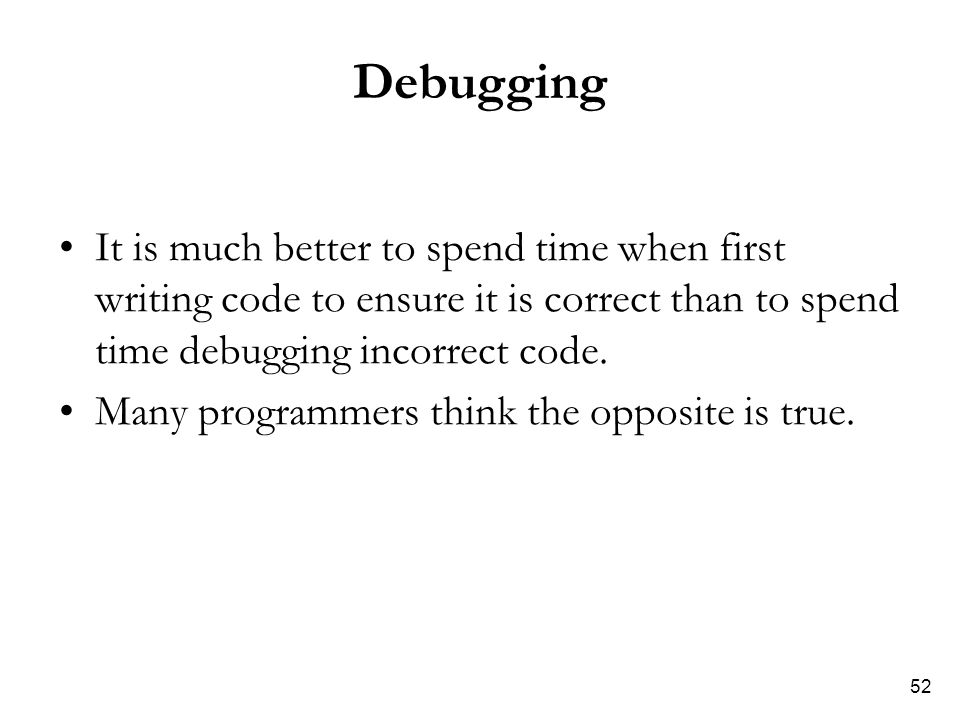 52 Debugging It is much better to spend time when first writing code to ensure it is correct than to spend time debugging incorrect code. Many program