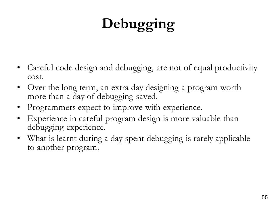 55 Debugging Careful code design and debugging, are not of equal productivity cost. Over the long term, an extra day designing a program worth more th