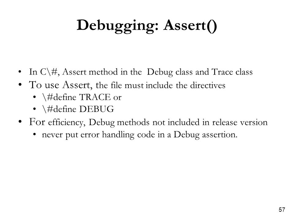 57 Debugging: Assert() In C\#, Assert method in the Debug class and Trace class To use Assert, t he file must include the directives \#define TRACE or \#define DEBUG For efficiency, Debug methods not included in release version never put error handling code in a Debug assertion.