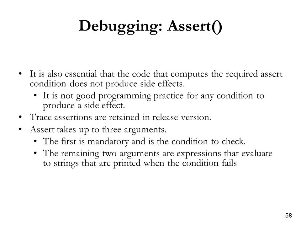 58 Debugging: Assert() It is also essential that the code that computes the required assert condition does not produce side effects.