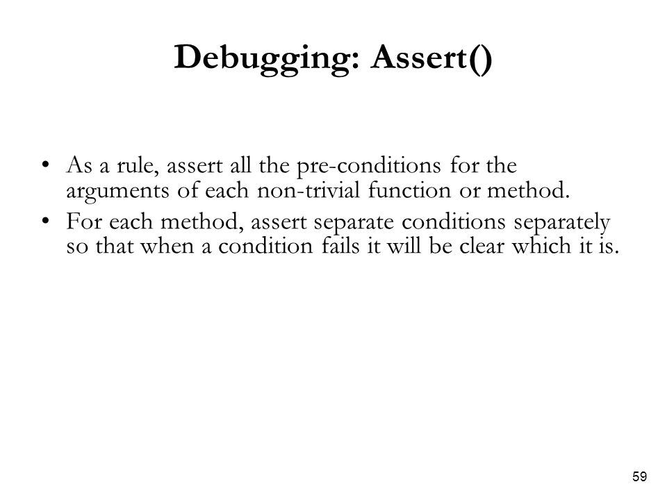 59 Debugging: Assert() As a rule, assert all the pre-conditions for the arguments of each non-trivial function or method. For each method, assert sepa