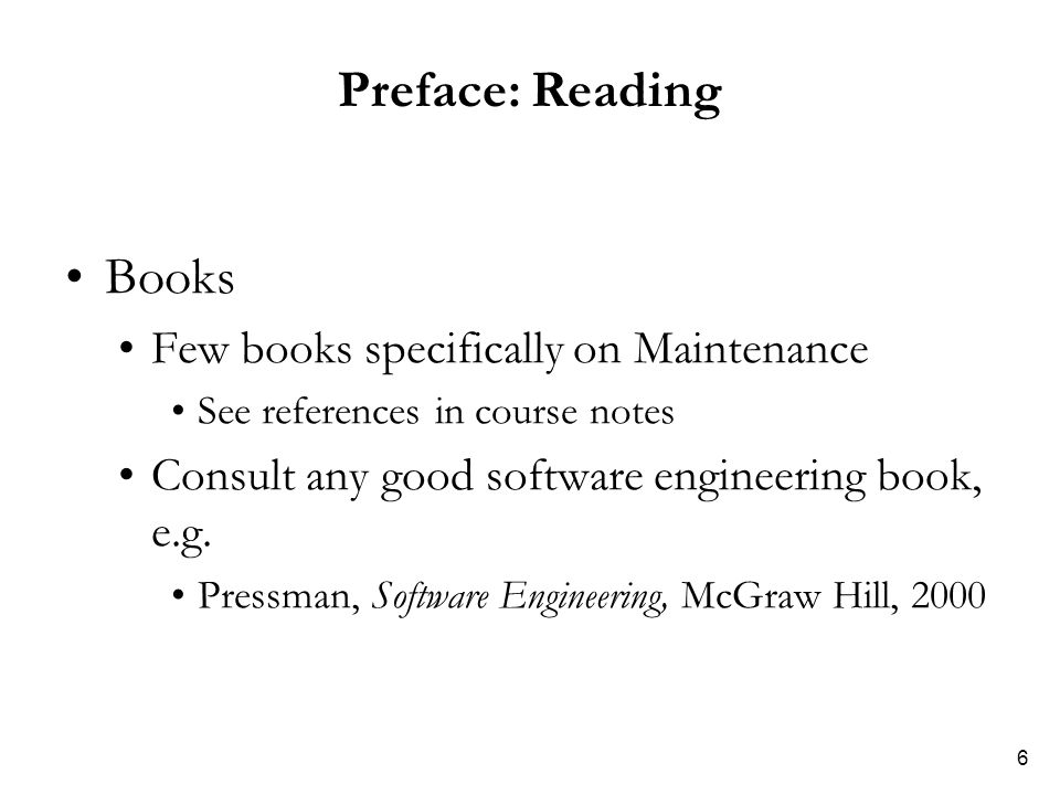 6 Preface: Reading Books Few books specifically on Maintenance See references in course notes Consult any good software engineering book, e.g. Pressma