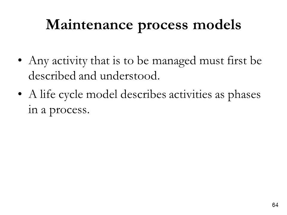 64 Maintenance process models Any activity that is to be managed must first be described and understood. A life cycle model describes activities as ph