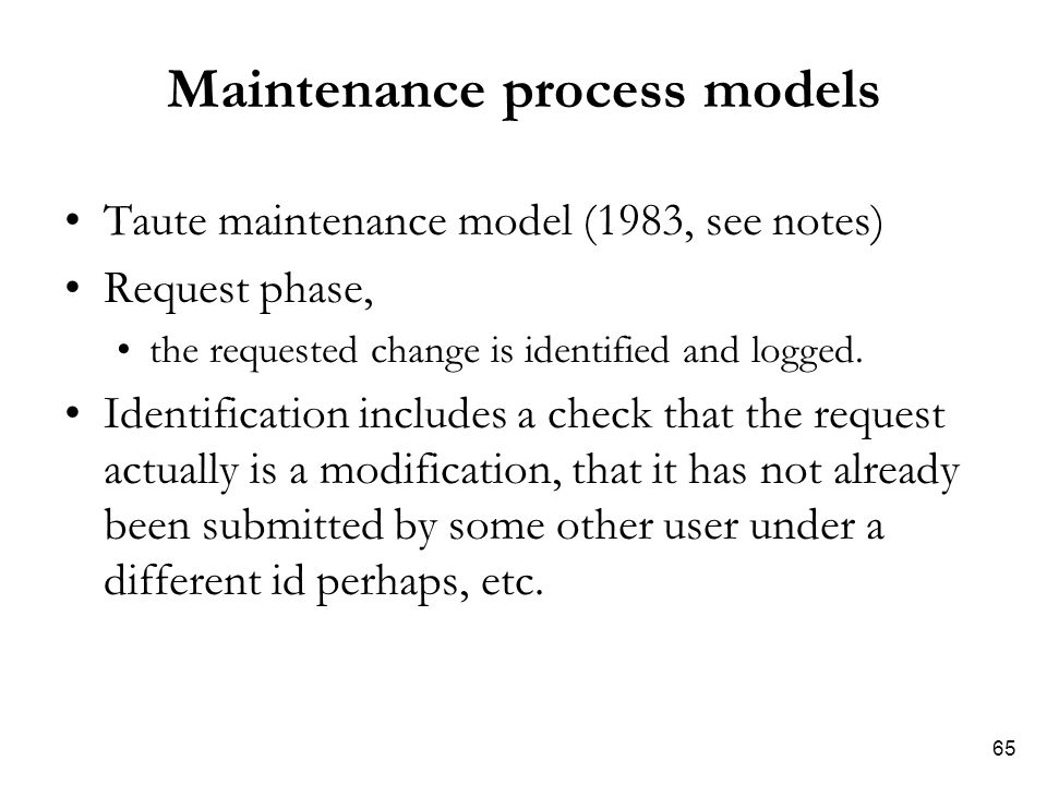 65 Maintenance process models Taute maintenance model (1983, see notes) Request phase, the requested change is identified and logged.