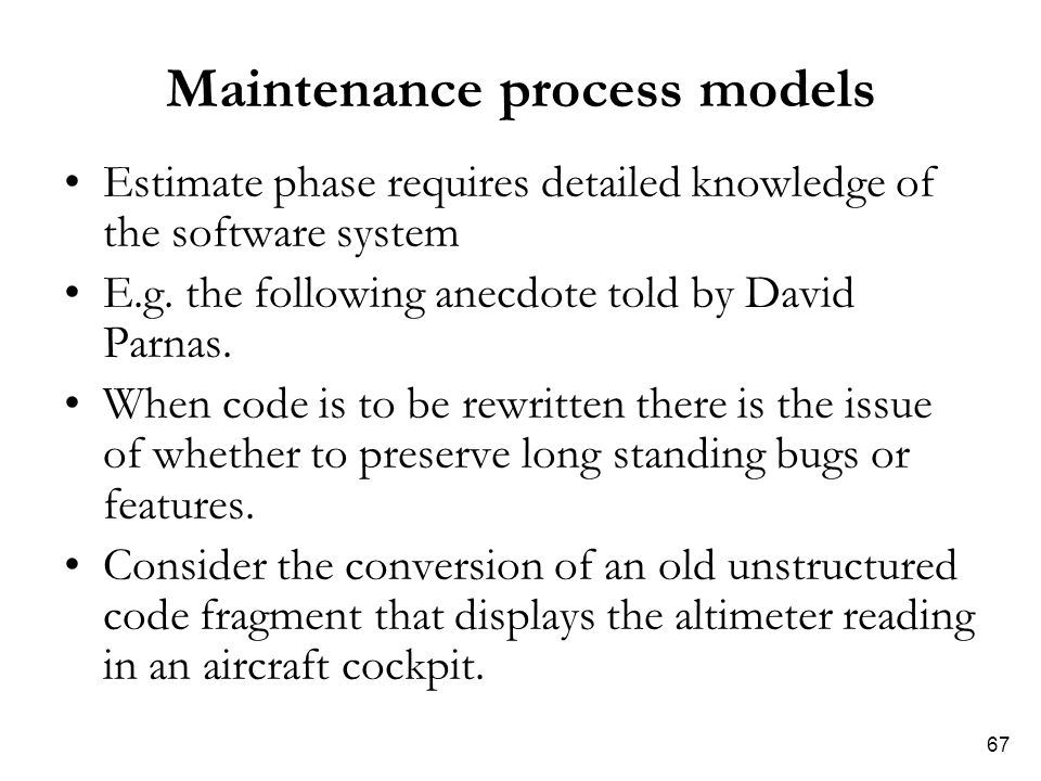 67 Maintenance process models Estimate phase requires detailed knowledge of the software system E.g. the following anecdote told by David Parnas. When