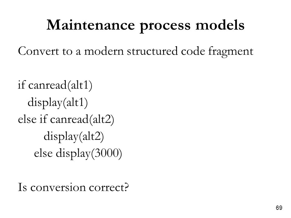 69 Maintenance process models Convert to a modern structured code fragment if canread(alt1) display(alt1) else if canread(alt2) display(alt2) else dis