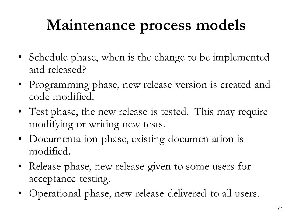 71 Maintenance process models Schedule phase, when is the change to be implemented and released? Programming phase, new release version is created and