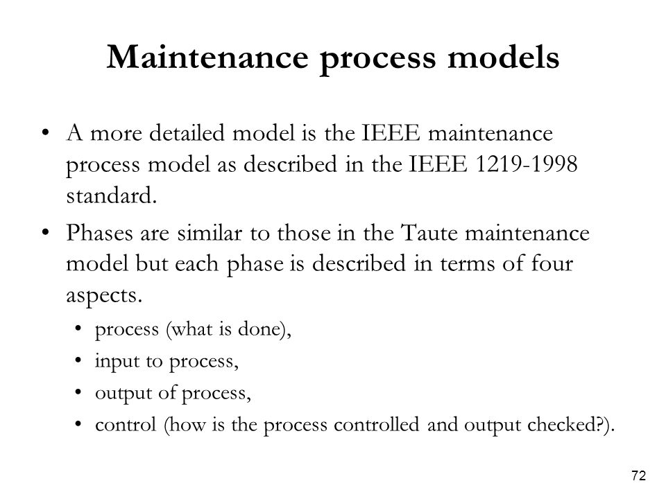 72 Maintenance process models A more detailed model is the IEEE maintenance process model as described in the IEEE 1219-1998 standard. Phases are simi