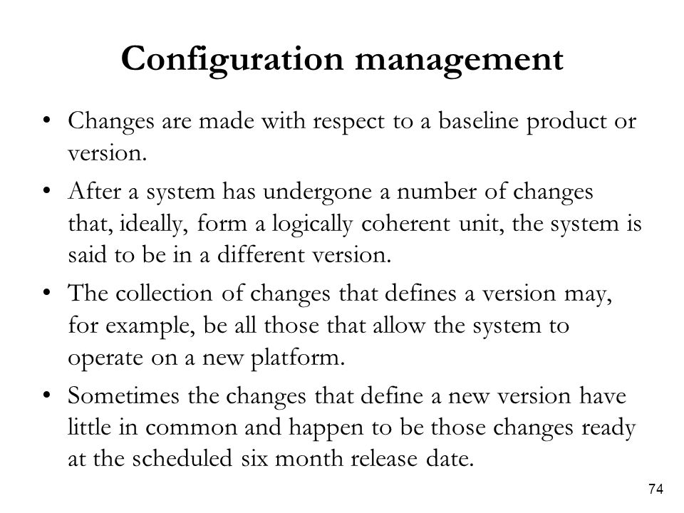 74 Configuration management Changes are made with respect to a baseline product or version. After a system has undergone a number of changes that, ide