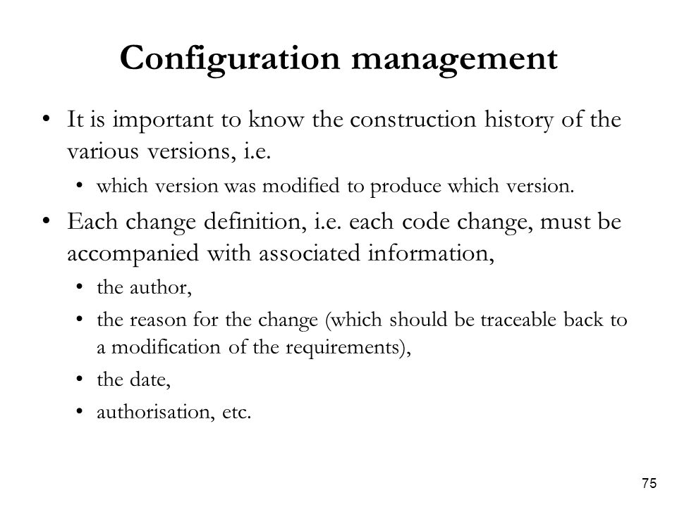 75 Configuration management It is important to know the construction history of the various versions, i.e.