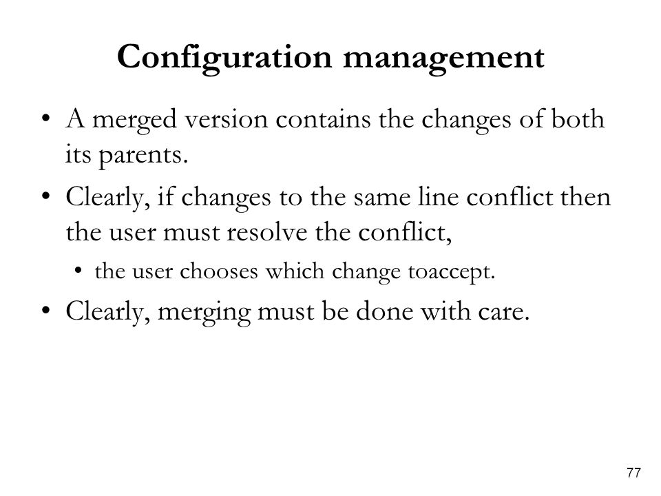 77 Configuration management A merged version contains the changes of both its parents. Clearly, if changes to the same line conflict then the user mus