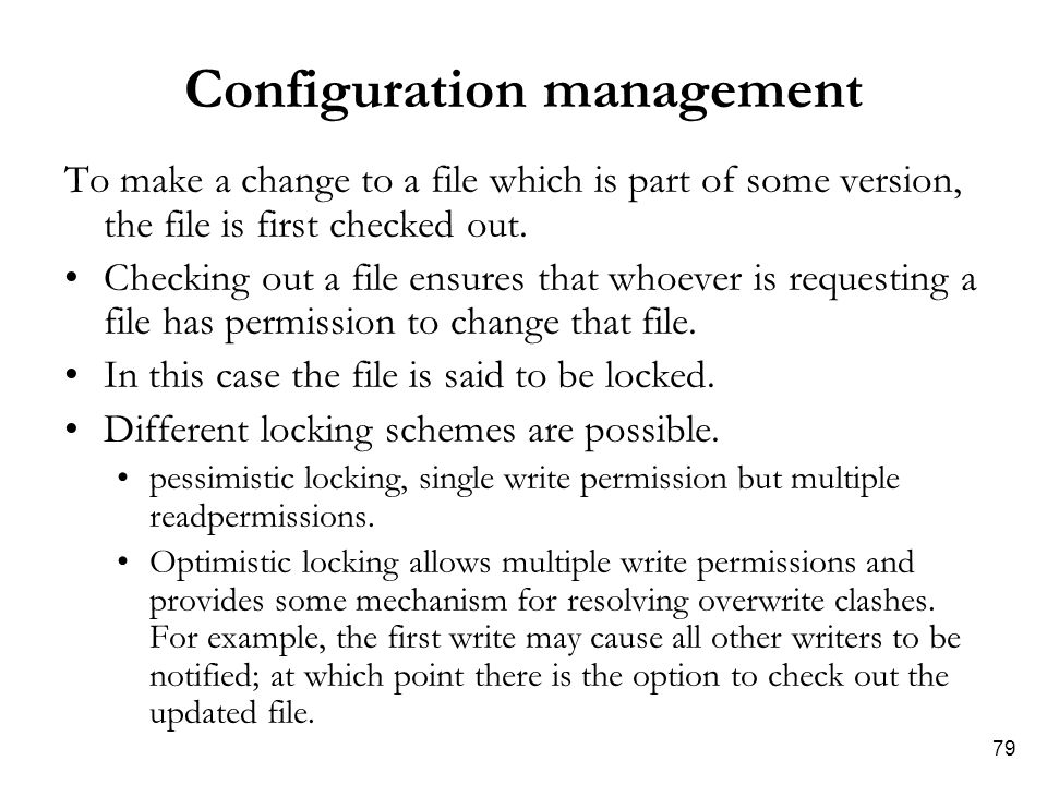 79 Configuration management To make a change to a file which is part of some version, the file is first checked out. Checking out a file ensures that
