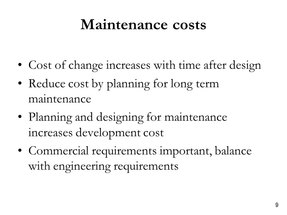 9 Maintenance costs Cost of change increases with time after design Reduce cost by planning for long term maintenance Planning and designing for maint