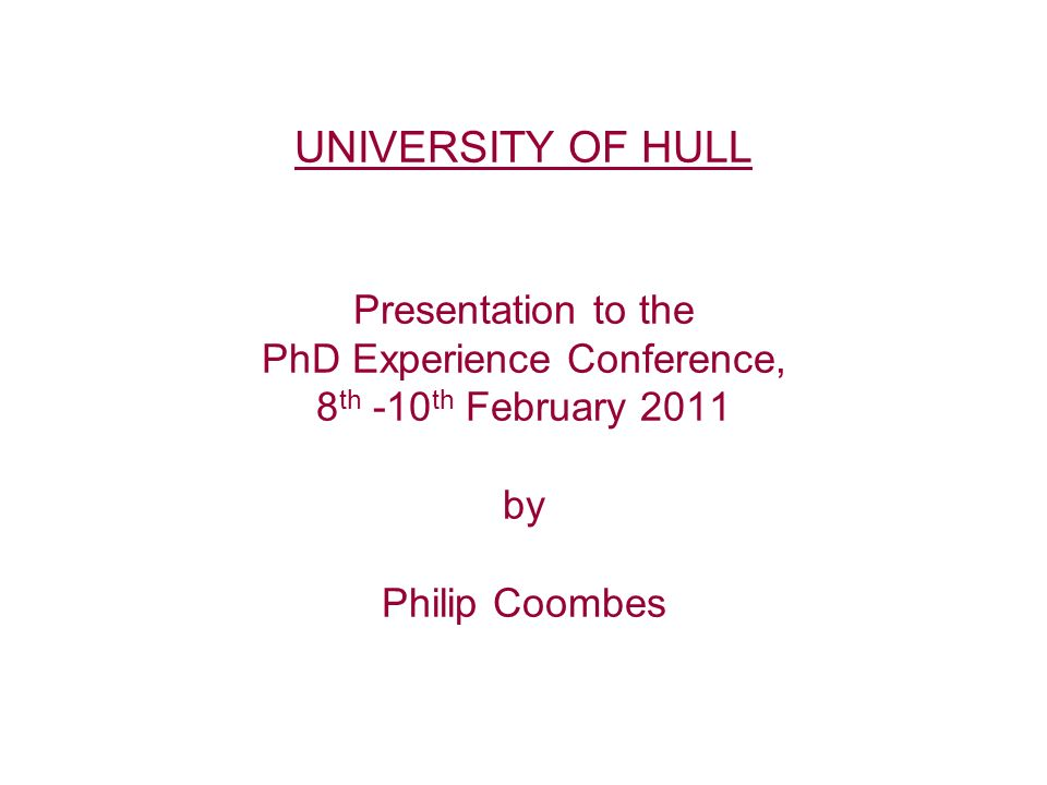 UNIVERSITY OF HULL Presentation to the PhD Experience Conference, 8 th -10 th February 2011 by Philip Coombes