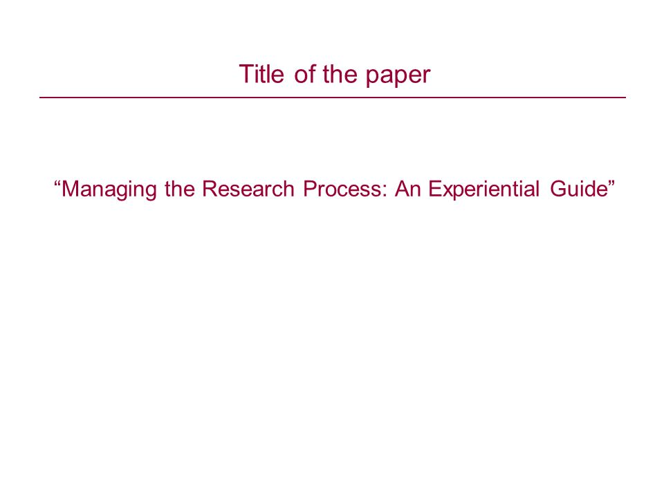 Managing the Research Process: An Experiential Guide Title of the paper