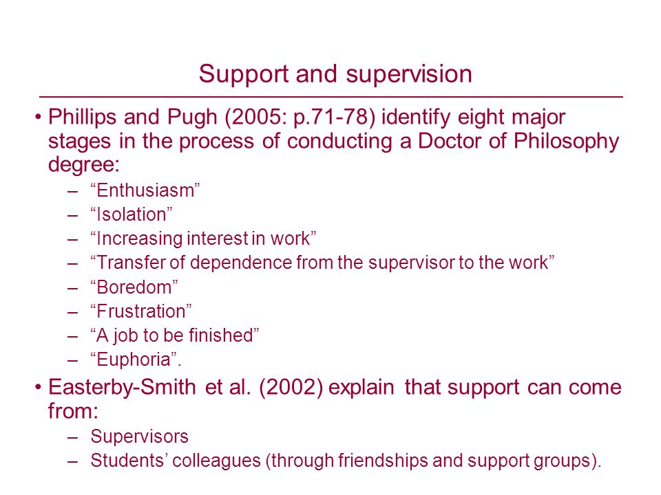 Phillips and Pugh (2005: p.71-78) identify eight major stages in the process of conducting a Doctor of Philosophy degree: –Enthusiasm –Isolation –Incr