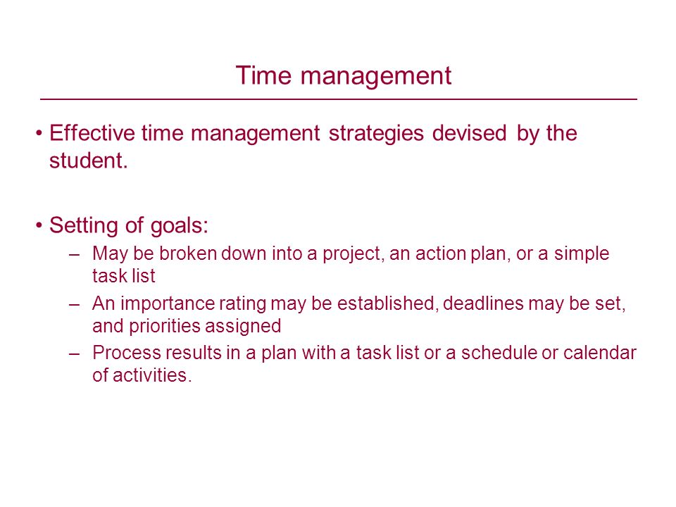 Effective time management strategies devised by the student. Setting of goals: –May be broken down into a project, an action plan, or a simple task li