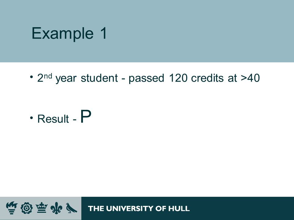 Example 1 2 nd year student - passed 120 credits at >40 Result - P