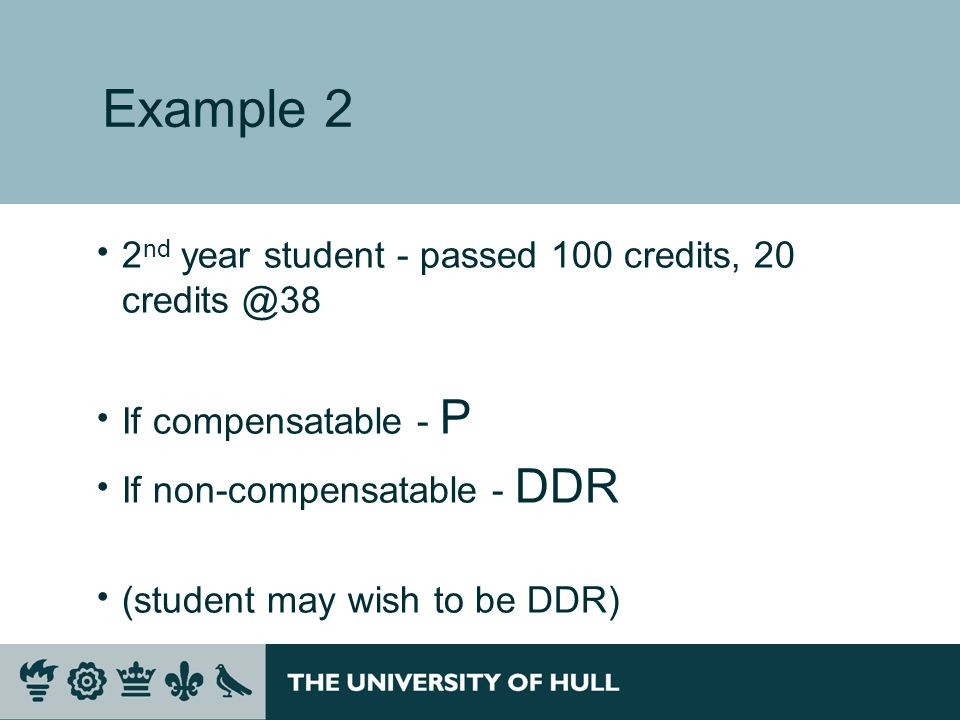 Example 2 2 nd year student - passed 100 credits, 20 If compensatable - P If non-compensatable - DDR (student may wish to be DDR)
