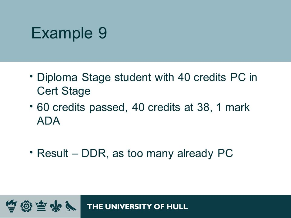 Example 9 Diploma Stage student with 40 credits PC in Cert Stage 60 credits passed, 40 credits at 38, 1 mark ADA Result – DDR, as too many already PC