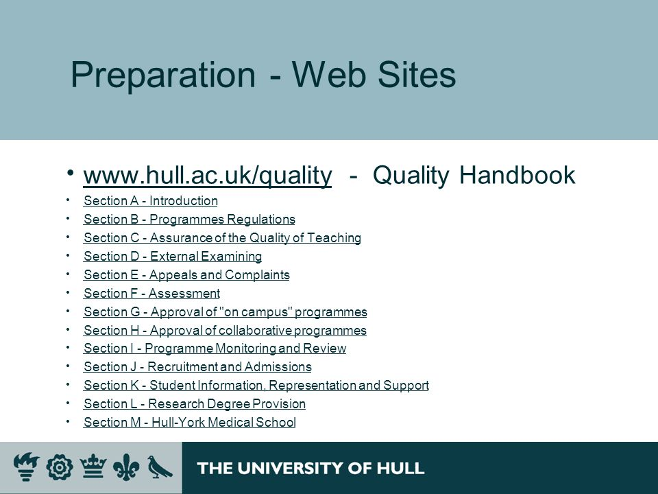 Preparation - Web Sites   - Quality Handbook   Section A - Introduction Section B - Programmes Regulations Section C - Assurance of the Quality of Teaching Section D - External Examining Section E - Appeals and Complaints Section F - Assessment Section G - Approval of on campus programmes Section H - Approval of collaborative programmes Section I - Programme Monitoring and Review Section J - Recruitment and Admissions Section K - Student Information, Representation and Support Section L - Research Degree Provision Section M - Hull-York Medical School
