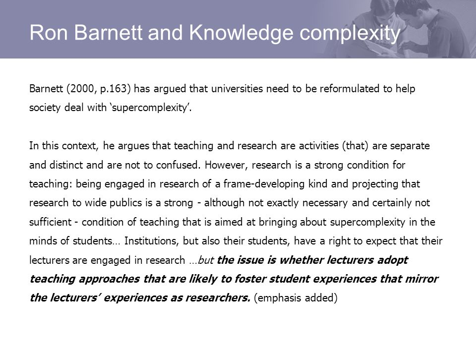 Ron Barnett and Knowledge complexity Barnett (2000, p.163) has argued that universities need to be reformulated to help society deal with supercomplexity.