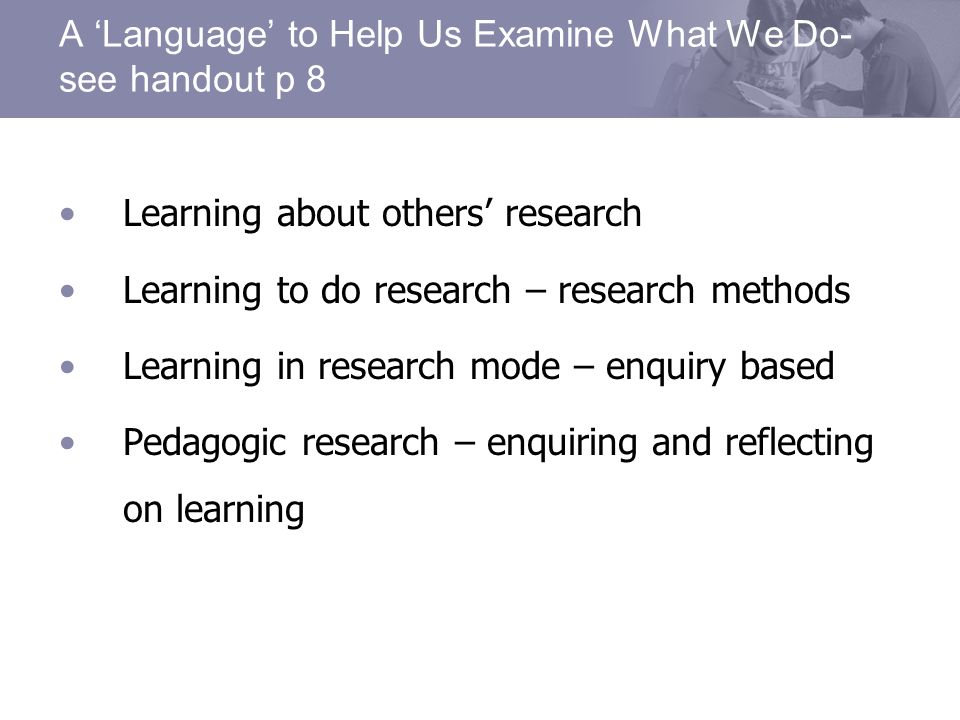 A Language to Help Us Examine What We Do- see handout p 8 Learning about others research Learning to do research – research methods Learning in research mode – enquiry based Pedagogic research – enquiring and reflecting on learning