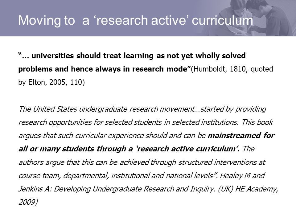 Moving to a research active curriculum … universities should treat learning as not yet wholly solved problems and hence always in research mode(Humboldt, 1810, quoted by Elton, 2005, 110) The United States undergraduate research movement…started by providing research opportunities for selected students in selected institutions.